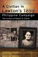 A Civilian in Lawton's 1899 Philippine Campaign: The Letters of Robert D. Carter (The American Military Experience Series)