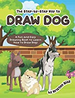 The step-by-step Way to Draw Dog: A Fun and Easy Drawing Book to Learn How to Draw Dogs