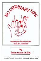 No Ordinary Life: Parenting the Sexually Abused Child and Adolescent