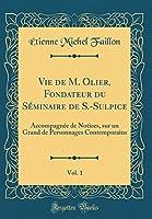 Vie de M. Olier, Fondateur Du Séminaire de S.-Sulpice, Vol. 1: Accompagnée de Notices, Sur Un Grand de Personnages Contemporains (Classic Reprint)
