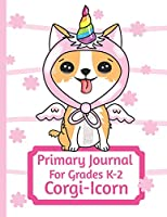 Primary Journal For Grades K-2 Corgi - Icorn: Adorable Corgi Puppy Lovers Primary Journal For Girls And Boys Entering Grades K-2 Convenient Size 8.5 by 11 With An Adorable Illustration Inside
