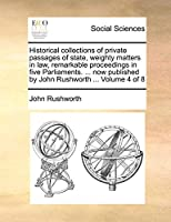 Historical Collections of Private Passages of State, Weighty Matters in Law, Remarkable Proceedings in Five Parliaments. ... Now Published by John Rushworth ... Volume 4 of 8