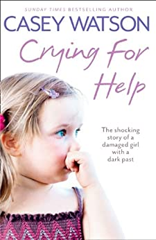 Crying for Help: The Shocking True Story of a Damaged Girl with a Dark Past by [Watson, Casey]