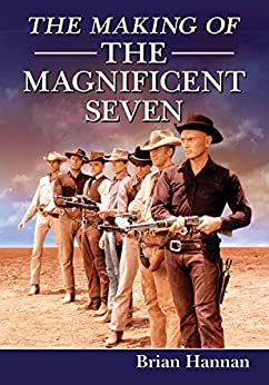 The Making of The Magnificent Seven: Behind the Scenes of the Pivotal Western by [Hannan, Brian]