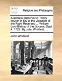 A Sermon Preached in Trinity Church in Ely at the Visitation of the Right Reverend ... William Lord Bishop of the Diocese, Sept. 4. 1722. by John Whitfield, ...