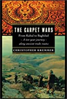 The Carpet Wars: From Kabul to Baghdad: A Ten-Year Journey Along Ancient Trade Routes