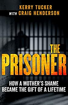 The Prisoner: How One Woman's Jail Term Was The Making Of Her by [Tucker, Kerry, Henderson, Craig]