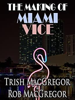The Making of Miami Vice by [MacGregor, T.J., MacGregor, Rob]