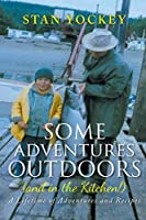 Some Adventures Outdoors (and in the Kitchen!): A Lifetime of Adventures and Recipes