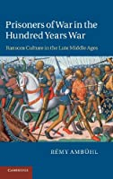 Prisoners of War in the Hundred Years War: Ransom Culture in the Late Middle Ages