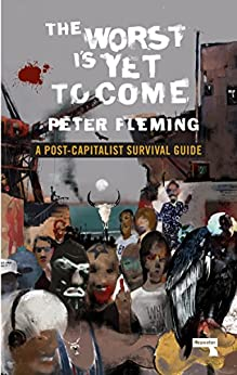 The Worst Is Yet to Come: A Post-Capitalist Survival Guide by [Fleming, Peter]