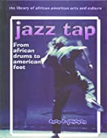 Jazz Tap: From African Drums to American Feet (The Library of African American Arts and Culture)