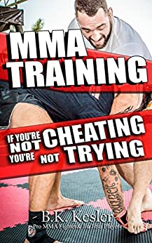 MMA Training: If You're Not Cheating You're Not Trying (How to Cheat in MMA, BJJ, Wrestling, & Combat Sports) by [Kesler, B. K.]