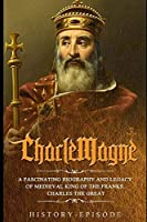 CharleMagne: A Fascinating Biography and Legacy of Medieval King of Franks,  Charles the Great (Fascinating World History Episode)