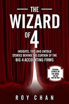 THE WIZARD OF 4: INSIGHTS, TIPS AND UNTOLD STORIES OF THE BIG 4 ACCOUNTING FIRMS by [Chan, Roy]