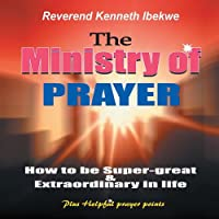 The Ministry of Prayer: How to Be Super-Great and Extraordinary in Life