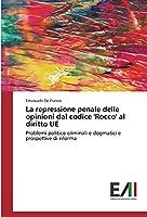 La repressione penale delle opinioni dal codice 'Rocco' al diritto UE: Problemi politico-criminali e dogmatici e prospettive di riforma