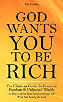 God Wants You to Be Rich - The Christian Guide to Financial Freedom & Unlimited Wealth (12 Steps to Bring More Money Into Your Life While Still Serving the Lord)