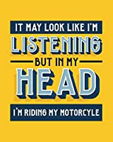 It May Look Like I'm Listening, but in My Head I'm Riding My Motorcycle: Motorcycling Gift for People Who Love to Ride Their Motorcycle - Funny Saying Bright Cover Design - Blank Lined Journal or Notebook