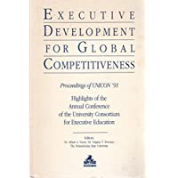 Executive Development for Global Competitiveness: Proceedings of Unicon '91: Highlights of the Annual Conference of the University Consortium for ex