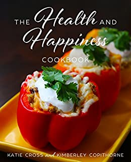 The Health and Happiness Cookbook: Fun and Flirty Recipes Inspired by the Health and Happiness Society Series by [Cross, Katie, Copithorne, Kimberley]
