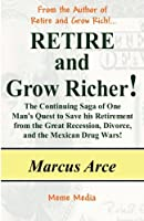 Retire and Grow Richer!: The Continuing Saga of One Man's Quest to Save His Retirement from the Great Recession, Divorce, and the Mexican Drug Wars!