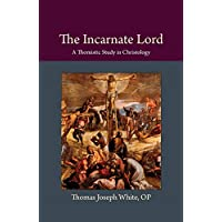 The Incarnate Lord: A Thomistic Study in Christology (Thomistic Ressourcement)