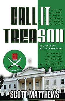 Call It Treason: The Adam Drake Thriller Series (The Adam Drake series Book 4) by [Matthews, Scott]