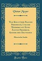 Tile Kolup (Der Falsche Friedrich), Und Die Wiederkunft Eines Aechten Friedrich, Kaisers Der Deutschen: Historische Studie (Classic Reprint)