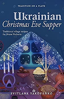 [Yakovenko, Svitlana]のUkrainian Christmas Eve Supper: Traditional village recipes for Sviata Vecheria (Tradition on a Plate Book 1) (English Edition)