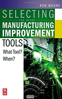 Selecting the Right Manufacturing Improvement Tools: What Tool? When? by [Moore, Ron]