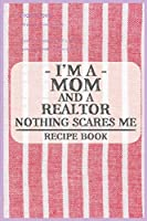 I'm a Mom and a Realtor Nothing Scares Me Recipe Book: Blank Recipe Journal to Write in for Women, Food Cookbook Design, Document all Your Special Recipes and Notes for Your Favorite ... for Women, Wife, Mom (6x9 120 pages)