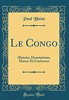 Le Congo: Histoire, Descriptions, Moeurs Et Coutumes (Classic Reprint)