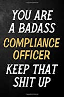 You Are A Badass Compliance Officer Keep That Shit Up: Compliance Officer Journal / Notebook / Appreciation Gift / Alternative To a Card For Compliance Officers ( 6 x 9 -120 Blank Lined Pages )