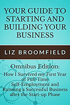 [Broomfield, Liz]のYour Guide to Starting and Building your Business: Omnibus edition How I Survived my First Year of Full-Time Self-Employment and Running a Successful Business ... after the Start-up Phase (English Edition)