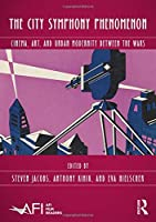 The City Symphony Phenomenon: Cinema, Art, and Urban Modernity Between the Wars (AFI Film Readers)