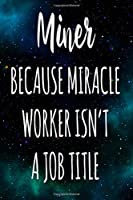 Miner Because Miracle Worker Isn't A Job Title: The perfect gift for the professional in your life - Funny 119 page lined journal!