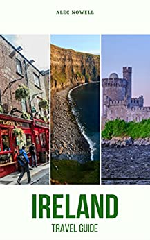 Ireland Travel Guide: Top Things to See and Do, Accommodation, Food, Drink, Typical Costs, Dublin, Connemara, Doolin, Abbeyleix, Glendalough, Dingle Town, ... City, Cashel, Cork City, Kilkenny City by [Nowell, Alec]