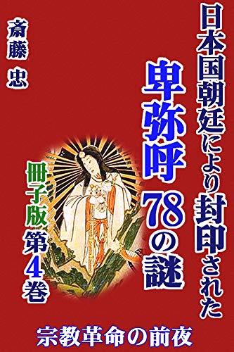 宗教革命の前夜/日本国朝廷により封印された卑弥呼78の謎【冊子版第4巻】: 曹家と倭人を結びつけた根は、双方における民が馴染むシャーマニズムに対する国家による強い抑圧であった。それからの解放を卑弥呼、曹操ともに目差しており、そこに両者を結びつけた動機があった――