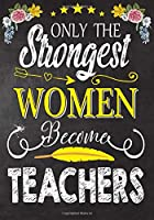 Only the strongest women become Teachers: Teacher Notebook , Journal or Planner for Teacher Gift,Thank You Gift to Show Your Gratitude During Teacher Appreciation Week