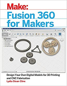 Fusion 360 for Makers: Design Your Own Digital Models for 3D Printing and CNC Fabrication (Make:) by [Cline, Lydia Sloan]
