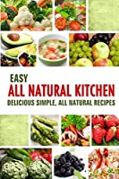 Easy All Natural Kitchen: Delicious Simple, All Natural Recipes