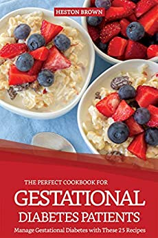 The Perfect Cookbook for Gestational Diabetes Patients: Manage Gestational Diabetes with These 25 Recipes by [Brown, Heston]