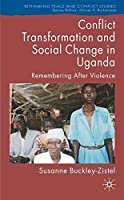CONFLICT TRANSFORMATION AND SOCIAL CHANGE IN UGANDA: REMEMBERING AFTER VIOLENCE (RETHINKING PEACE AND CONFLICT STUDIES)