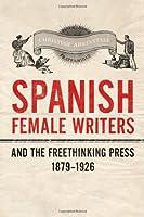 Spanish Female Writers and the Freethinking Press, 1879-1926 (Toronto Iberic)