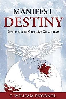 Manifest Destiny: Democracy as Cognitive Dissonance by [Engdahl, F. William]