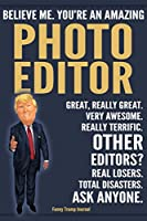 Funny Trump Journal - Believe Me. You're An Amazing Photo Editor Great, Really Great. Very Awesome. Really Terrific. Other Editors? Total Disasters. Ask Anyone.: Photo Editor Appreciation Gift Trump Gag Gift Better Than A Card Notebook