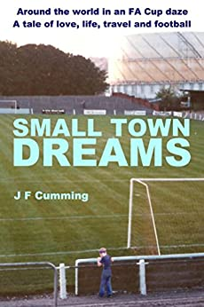Small Town Dreams: A tale of love, life, travel and football by [Cumming, J. F.]