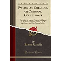 Fasciculus Chemicus, or Chymical Collections: Expressing the Ingress, Progress, and Egress, of the Secret Hermetick Science, Out of the Choisest and Most Famous Authors (Classic Reprint)