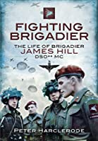 Fighting Brigadier: The Life & Campaigns of Brigadier James Hill DSO** MC